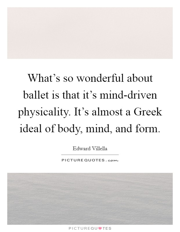 What's so wonderful about ballet is that it's mind-driven physicality. It's almost a Greek ideal of body, mind, and form Picture Quote #1
