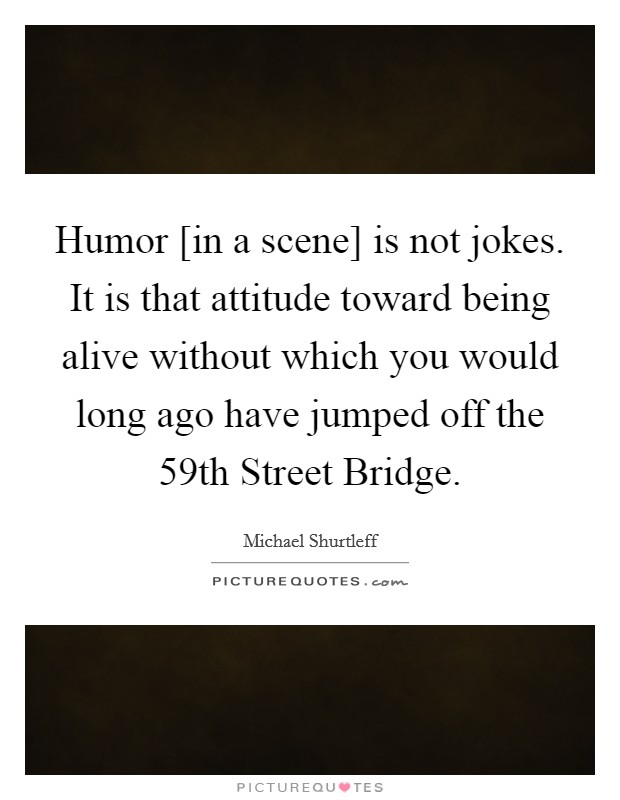Humor [in a scene] is not jokes. It is that attitude toward being alive without which you would long ago have jumped off the 59th Street Bridge Picture Quote #1