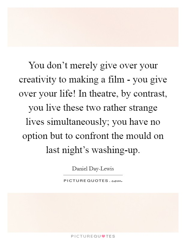 You don't merely give over your creativity to making a film - you give over your life! In theatre, by contrast, you live these two rather strange lives simultaneously; you have no option but to confront the mould on last night's washing-up Picture Quote #1