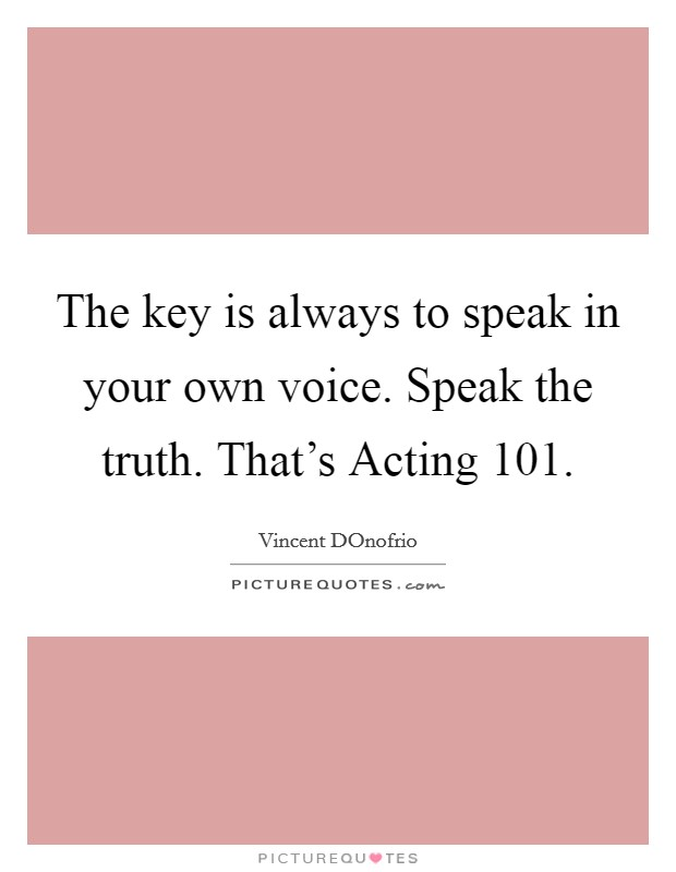 The key is always to speak in your own voice. Speak the truth. That's Acting 101 Picture Quote #1