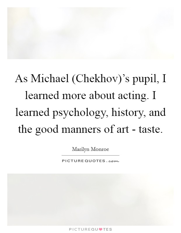 As Michael (Chekhov)'s pupil, I learned more about acting. I learned psychology, history, and the good manners of art - taste Picture Quote #1
