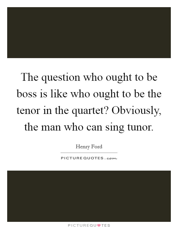 The question who ought to be boss is like who ought to be the tenor in the quartet? Obviously, the man who can sing tunor Picture Quote #1