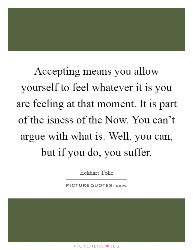 Accepting means you allow yourself to feel whatever it is you are feeling at that moment. It is part of the isness of the Now. You can't argue with what is. Well, you can, but if you do, you suffer Picture Quote #1