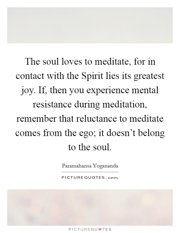 The soul loves to meditate, for in contact with the Spirit lies its greatest joy. If, then you experience mental resistance during meditation, remember that reluctance to meditate comes from the ego; it doesn't belong to the soul Picture Quote #1