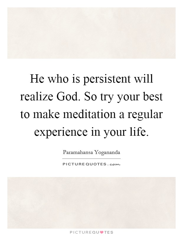 He who is persistent will realize God. So try your best to make meditation a regular experience in your life Picture Quote #1