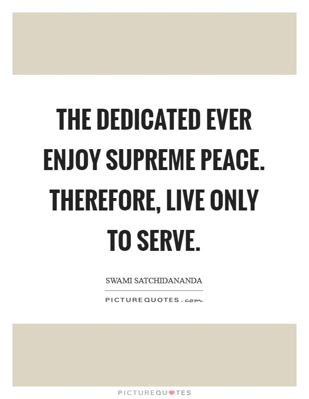 The dedicated ever enjoy Supreme Peace. Therefore, live only to serve Picture Quote #1
