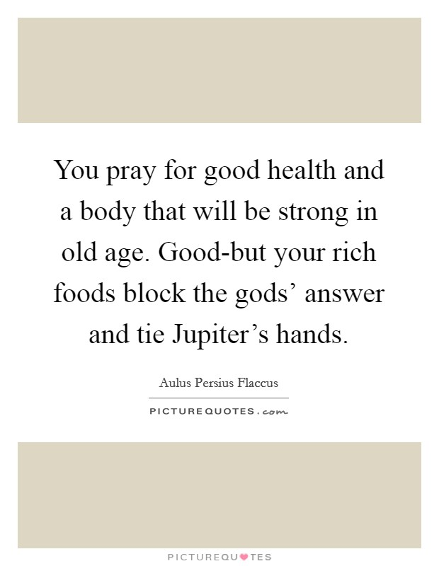 You pray for good health and a body that will be strong in old age. Good-but your rich foods block the gods' answer and tie Jupiter's hands Picture Quote #1