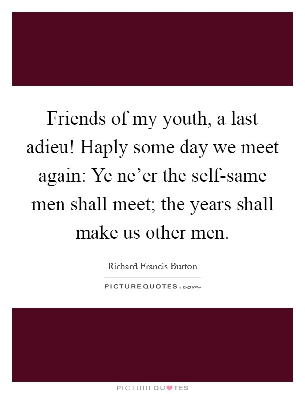 Friends of my youth, a last adieu! Haply some day we meet again: Ye ne'er the self-same men shall meet; the years shall make us other men Picture Quote #1
