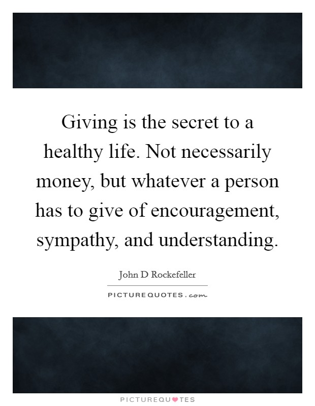 Giving is the secret to a healthy life. Not necessarily money, but whatever a person has to give of encouragement, sympathy, and understanding Picture Quote #1
