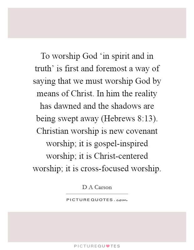 To worship God 'in spirit and in truth' is first and foremost a way of saying that we must worship God by means of Christ. In him the reality has dawned and the shadows are being swept away (Hebrews 8:13). Christian worship is new covenant worship; it is gospel-inspired worship; it is Christ-centered worship; it is cross-focused worship Picture Quote #1
