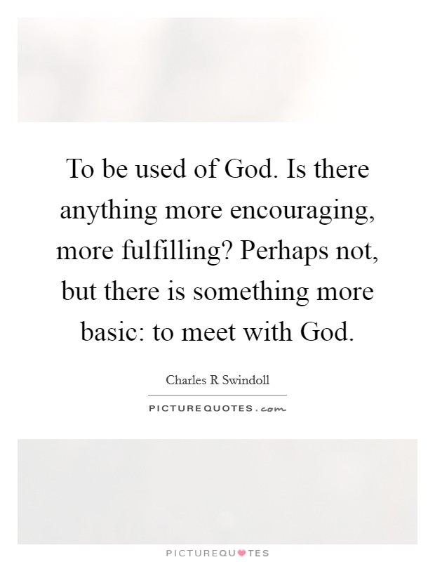 To be used of God. Is there anything more encouraging, more fulfilling? Perhaps not, but there is something more basic: to meet with God Picture Quote #1