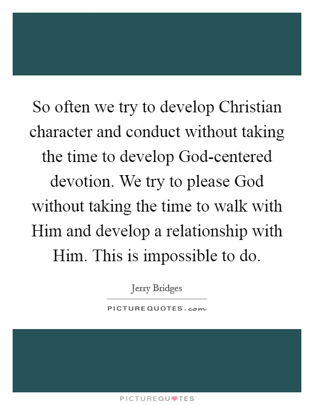 So often we try to develop Christian character and conduct without taking the time to develop God-centered devotion. We try to please God without taking the time to walk with Him and develop a relationship with Him. This is impossible to do Picture Quote #1