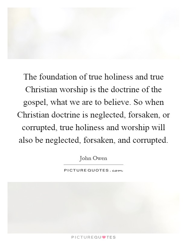 The foundation of true holiness and true Christian worship is the doctrine of the gospel, what we are to believe. So when Christian doctrine is neglected, forsaken, or corrupted, true holiness and worship will also be neglected, forsaken, and corrupted Picture Quote #1