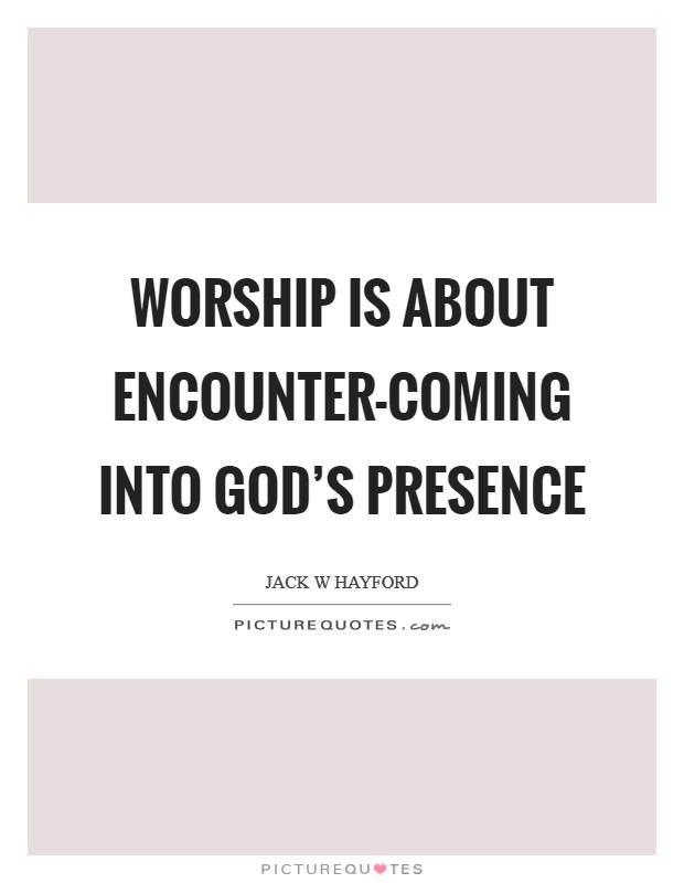 Worship is about encounter-coming into God's presence Picture Quote #1