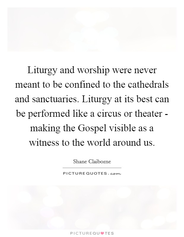 Liturgy and worship were never meant to be confined to the cathedrals and sanctuaries. Liturgy at its best can be performed like a circus or theater - making the Gospel visible as a witness to the world around us Picture Quote #1