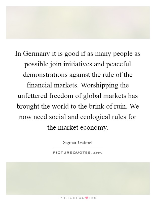 In Germany it is good if as many people as possible join initiatives and peaceful demonstrations against the rule of the financial markets. Worshipping the unfettered freedom of global markets has brought the world to the brink of ruin. We now need social and ecological rules for the market economy Picture Quote #1