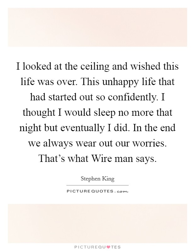I looked at the ceiling and wished this life was over. This unhappy life that had started out so confidently. I thought I would sleep no more that night but eventually I did. In the end we always wear out our worries. That's what Wire man says Picture Quote #1