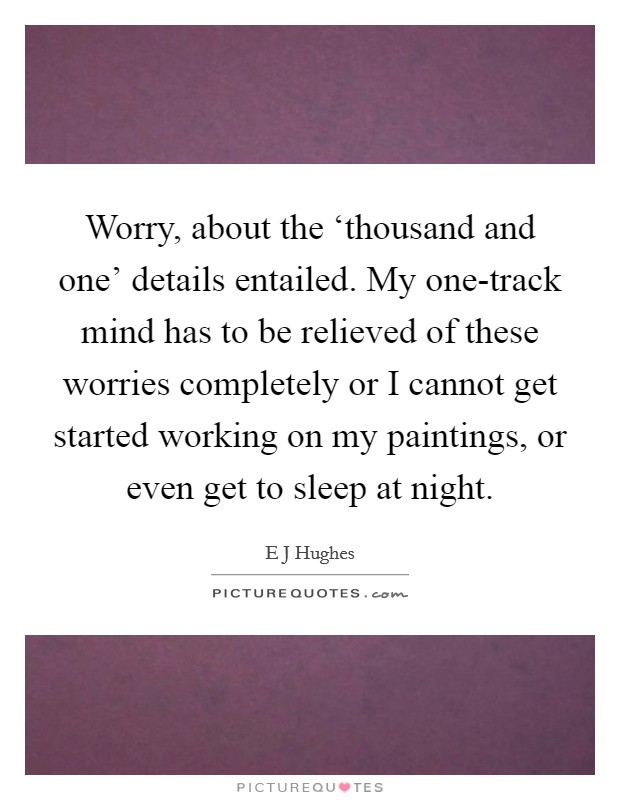 Worry, about the 'thousand and one' details entailed. My one-track mind has to be relieved of these worries completely or I cannot get started working on my paintings, or even get to sleep at night Picture Quote #1
