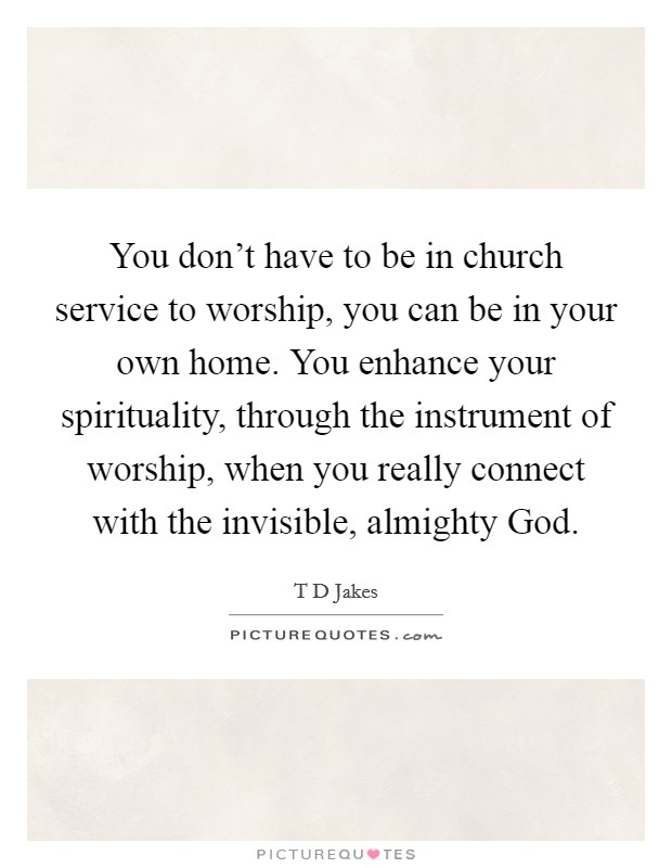 You don't have to be in church service to worship, you can be in your own home. You enhance your spirituality, through the instrument of worship, when you really connect with the invisible, almighty God Picture Quote #1