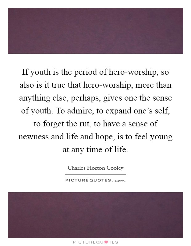 If youth is the period of hero-worship, so also is it true that hero-worship, more than anything else, perhaps, gives one the sense of youth. To admire, to expand one's self, to forget the rut, to have a sense of newness and life and hope, is to feel young at any time of life Picture Quote #1