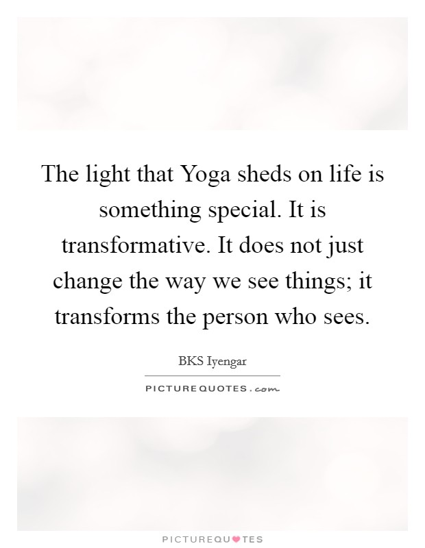 The light that Yoga sheds on life is something special. It is transformative. It does not just change the way we see things; it transforms the person who sees Picture Quote #1