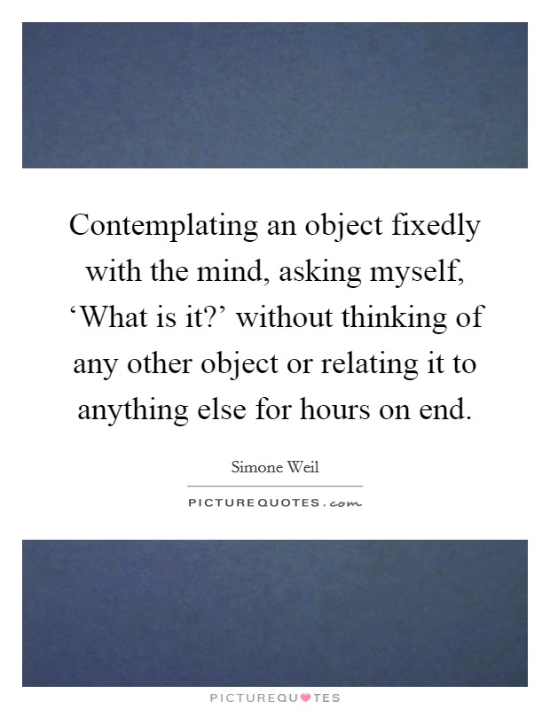 Contemplating an object fixedly with the mind, asking myself, 'What is it?' without thinking of any other object or relating it to anything else for hours on end Picture Quote #1