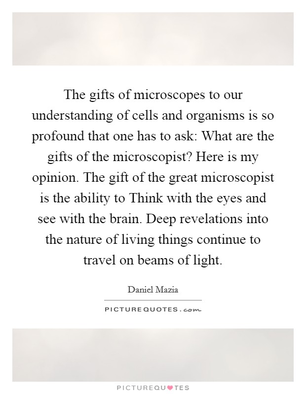 The gifts of microscopes to our understanding of cells and organisms is so profound that one has to ask: What are the gifts of the microscopist? Here is my opinion. The gift of the great microscopist is the ability to Think with the eyes and see with the brain. Deep revelations into the nature of living things continue to travel on beams of light Picture Quote #1