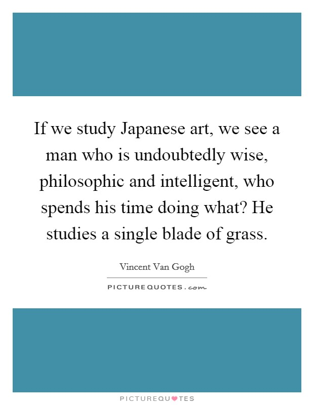 If we study Japanese art, we see a man who is undoubtedly wise, philosophic and intelligent, who spends his time doing what? He studies a single blade of grass Picture Quote #1