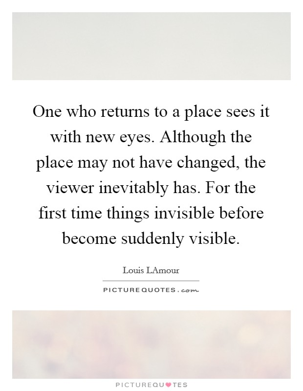 One who returns to a place sees it with new eyes. Although the place may not have changed, the viewer inevitably has. For the first time things invisible before become suddenly visible Picture Quote #1