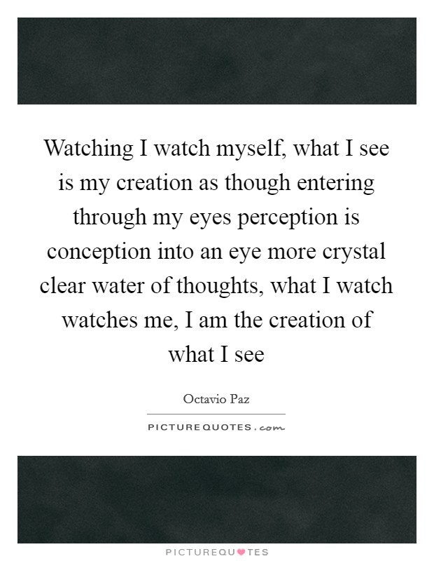 Watching I watch myself, what I see is my creation as though entering through my eyes perception is conception into an eye more crystal clear water of thoughts, what I watch watches me, I am the creation of what I see Picture Quote #1