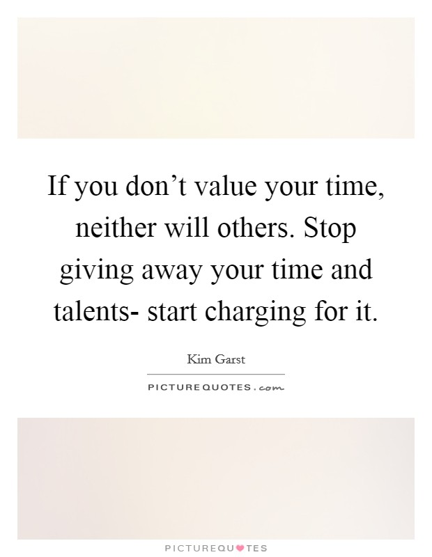 If you don't value your time, neither will others. Stop giving away your time and talents- start charging for it Picture Quote #1