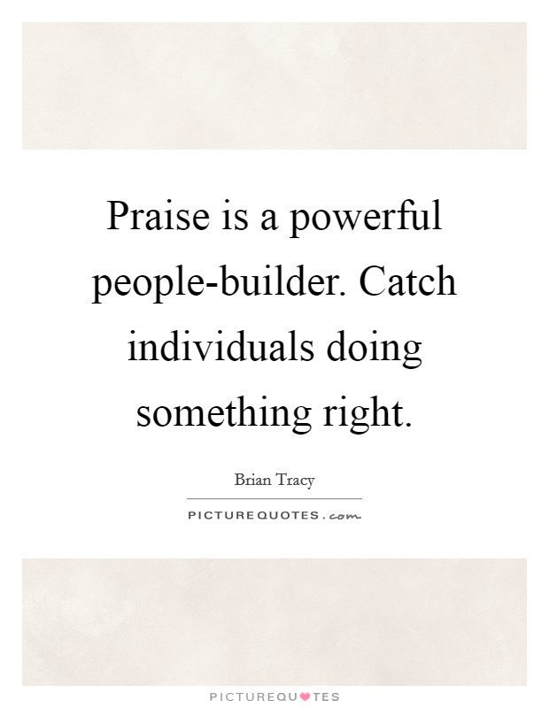 Praise is a powerful people-builder. Catch individuals doing something right Picture Quote #1