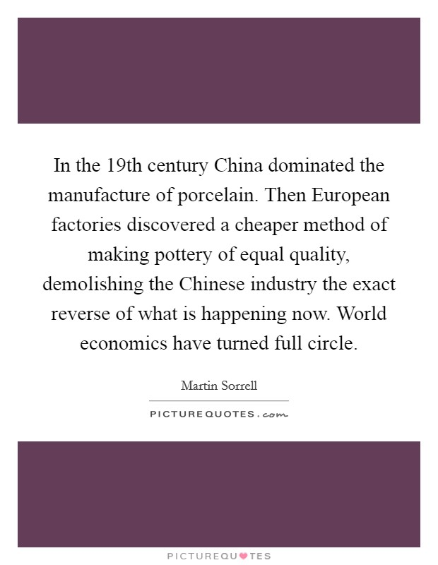 In the 19th century China dominated the manufacture of porcelain. Then European factories discovered a cheaper method of making pottery of equal quality, demolishing the Chinese industry the exact reverse of what is happening now. World economics have turned full circle Picture Quote #1