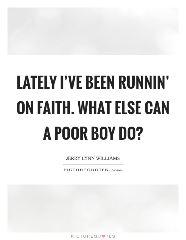 Lately I've been runnin' on faith. What else can a poor boy do? Picture Quote #1
