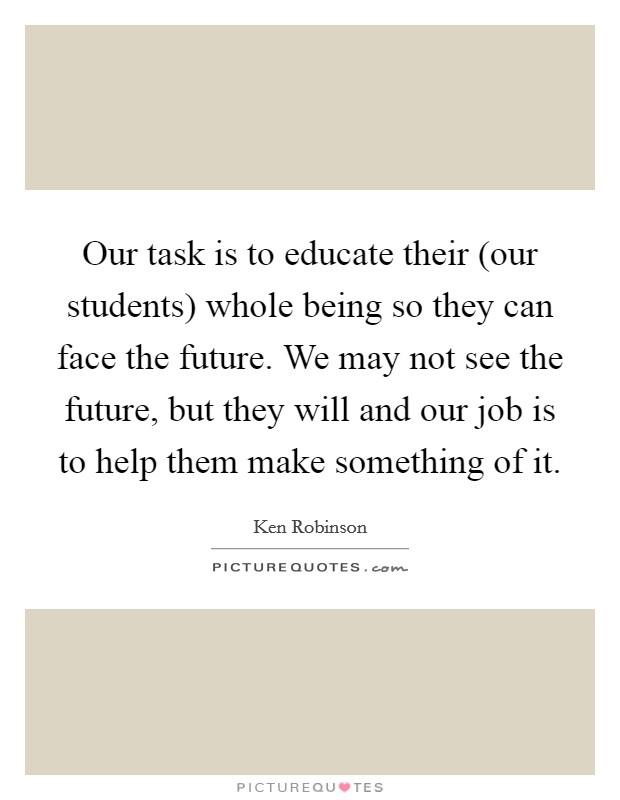 Our task is to educate their (our students) whole being so they can face the future. We may not see the future, but they will and our job is to help them make something of it Picture Quote #1