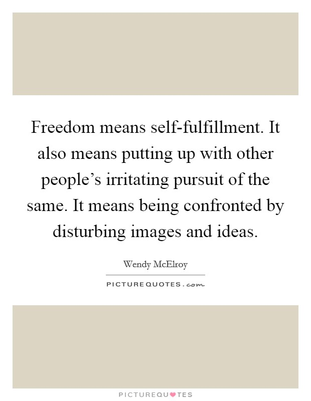 Freedom means self-fulfillment. It also means putting up with other people's irritating pursuit of the same. It means being confronted by disturbing images and ideas Picture Quote #1
