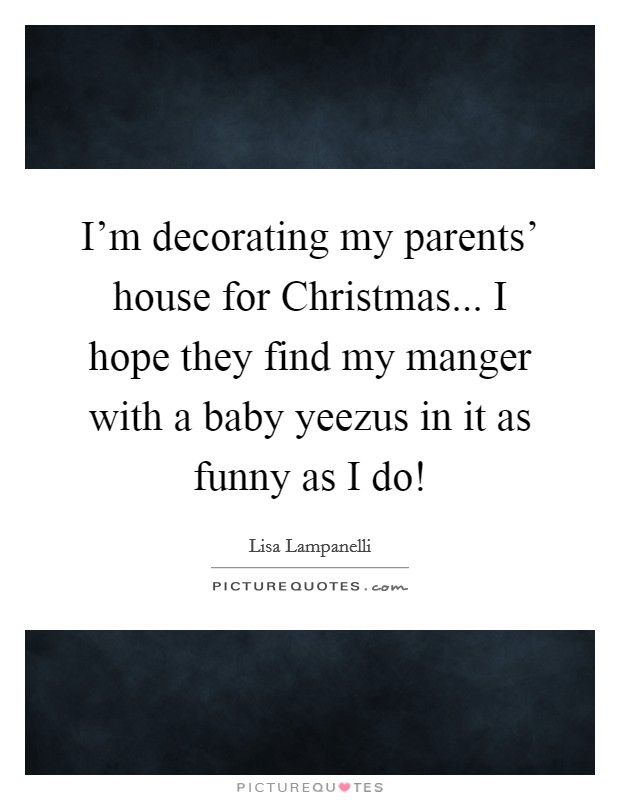 I'm decorating my parents' house for Christmas... I hope they find my manger with a baby yeezus in it as funny as I do! Picture Quote #1