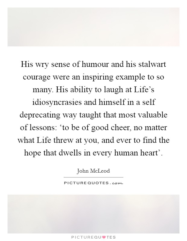 His wry sense of humour and his stalwart courage were an inspiring example to so many. His ability to laugh at Life's idiosyncrasies and himself in a self deprecating way taught that most valuable of lessons: 'to be of good cheer, no matter what Life threw at you, and ever to find the hope that dwells in every human heart' Picture Quote #1