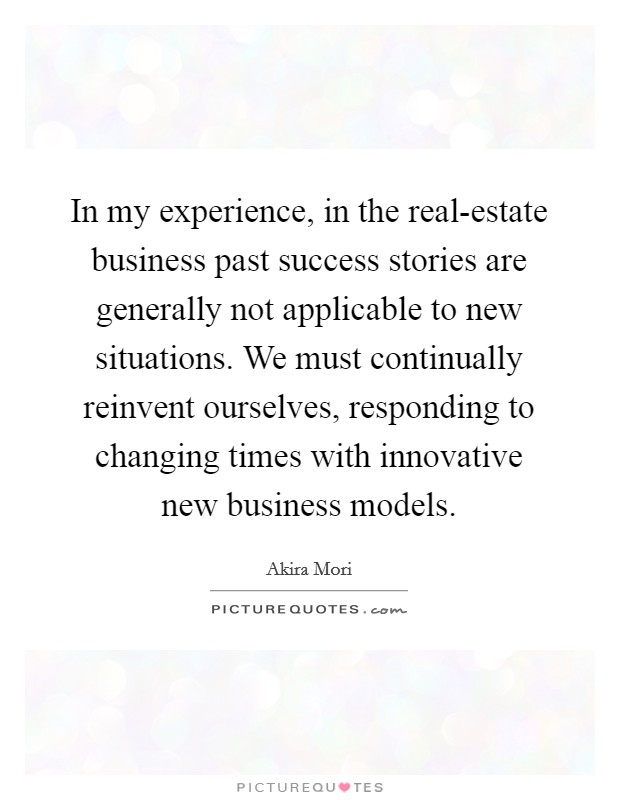 In my experience, in the real-estate business past success stories are generally not applicable to new situations. We must continually reinvent ourselves, responding to changing times with innovative new business models Picture Quote #1