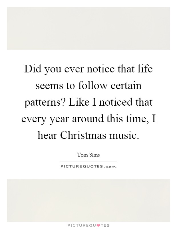Did you ever notice that life seems to follow certain patterns? Like I noticed that every year around this time, I hear Christmas music Picture Quote #1