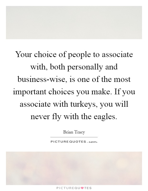 Your choice of people to associate with, both personally and business-wise, is one of the most important choices you make. If you associate with turkeys, you will never fly with the eagles Picture Quote #1
