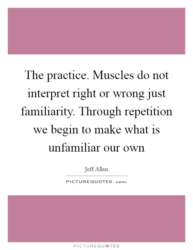 The practice. Muscles do not interpret right or wrong just familiarity. Through repetition we begin to make what is unfamiliar our own Picture Quote #1