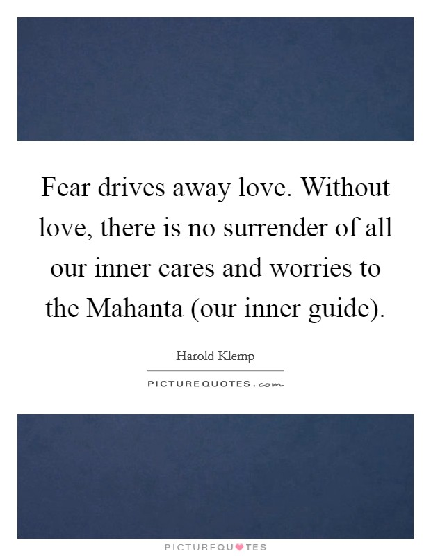 Fear drives away love. Without love, there is no surrender of all our inner cares and worries to the Mahanta (our inner guide) Picture Quote #1