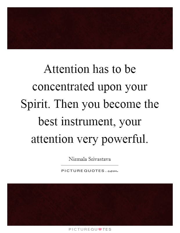 Attention has to be concentrated upon your Spirit. Then you become the best instrument, your attention very powerful Picture Quote #1