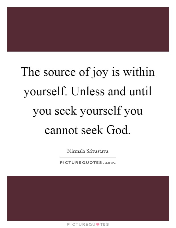 The source of joy is within yourself. Unless and until you seek yourself you cannot seek God Picture Quote #1