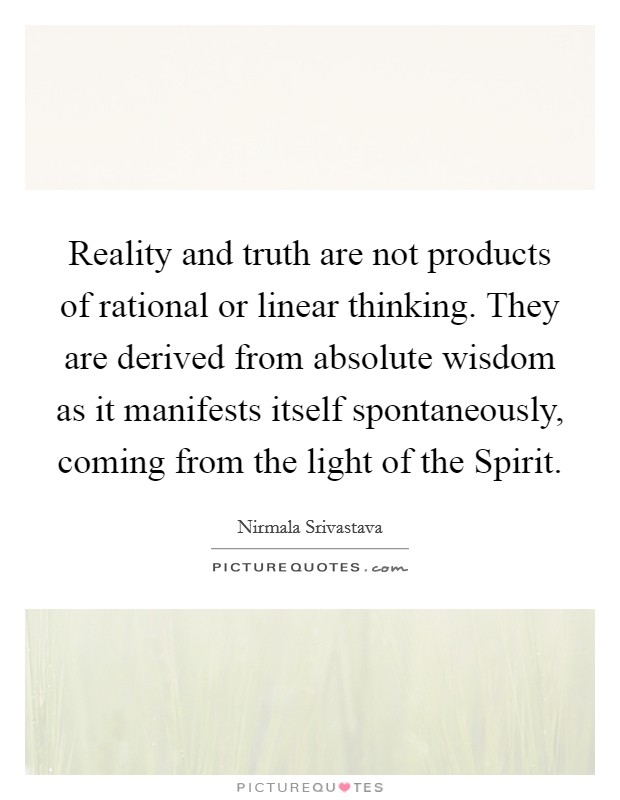 Reality and truth are not products of rational or linear thinking. They are derived from absolute wisdom as it manifests itself spontaneously, coming from the light of the Spirit Picture Quote #1