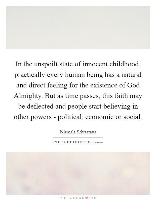 In the unspoilt state of innocent childhood, practically every human being has a natural and direct feeling for the existence of God Almighty. But as time passes, this faith may be deflected and people start believing in other powers - political, economic or social Picture Quote #1