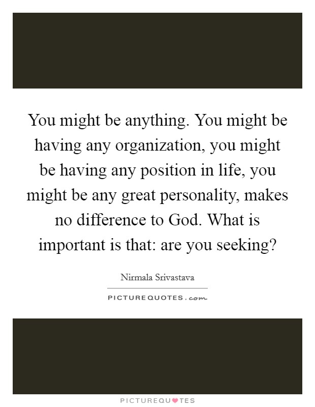 You might be anything. You might be having any organization, you might be having any position in life, you might be any great personality, makes no difference to God. What is important is that: are you seeking? Picture Quote #1