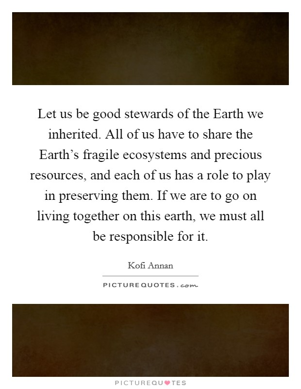Let us be good stewards of the Earth we inherited. All of us have to share the Earth's fragile ecosystems and precious resources, and each of us has a role to play in preserving them. If we are to go on living together on this earth, we must all be responsible for it Picture Quote #1