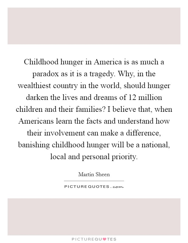 Childhood hunger in America is as much a paradox as it is a tragedy. Why, in the wealthiest country in the world, should hunger darken the lives and dreams of 12 million children and their families? I believe that, when Americans learn the facts and understand how their involvement can make a difference, banishing childhood hunger will be a national, local and personal priority Picture Quote #1
